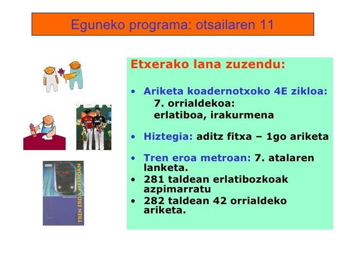 Eguneko programa: otsailaren 11 <ul><li>Etxerako lana zuzendu: </li></ul><ul><li>Ariketa koadernotxoko 4E zikloa: </li></u...
