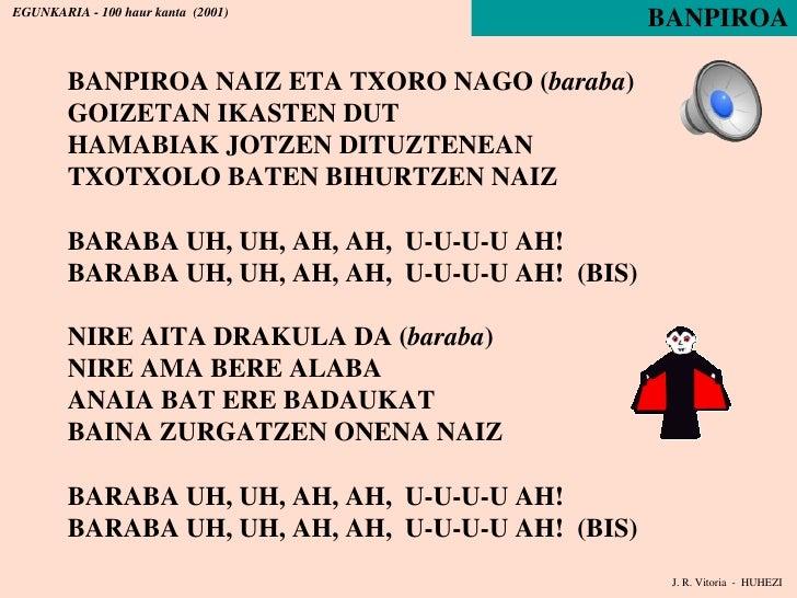 BANPIROA BANPIROA NAIZ ETA TXORO NAGO ( baraba ) GOIZETAN IKASTEN DUT HAMABIAK JOTZEN DITUZTENEAN TXOTXOLO BATEN BIHURTZEN...