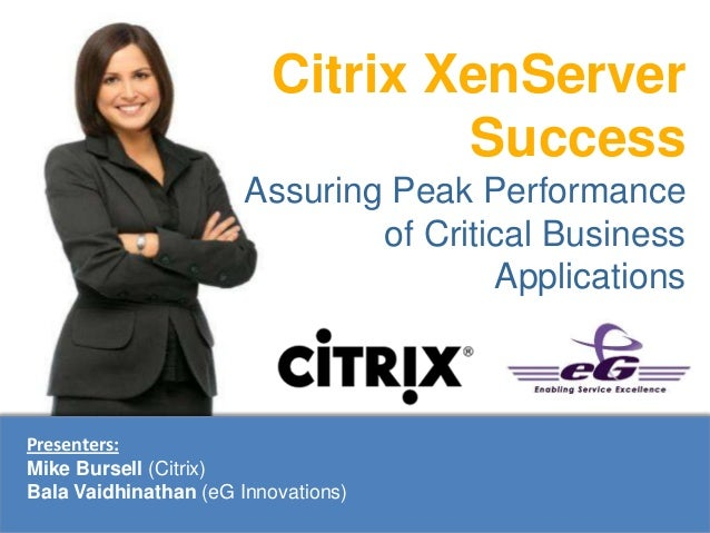 Citrix XenServerSuccessAssuring Peak Performanceof Critical BusinessApplicationsPresenters:Mike Bursell (Citrix)Bala Vaidh...