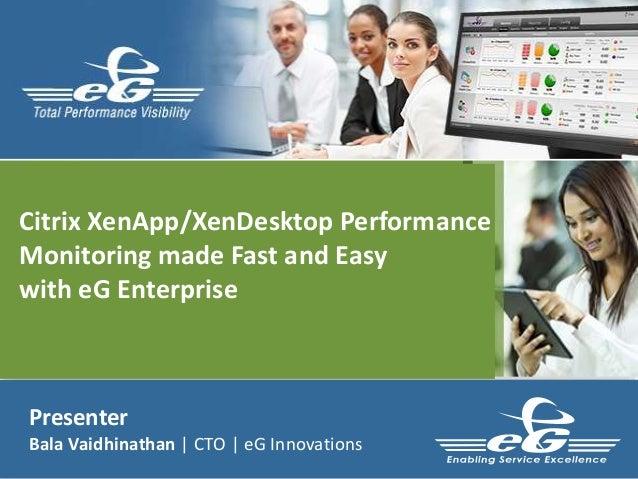 Presenter Bala Vaidhinathan | CTO | eG Innovations Citrix XenApp/XenDesktop Performance Monitoring made Fast and Easy with...