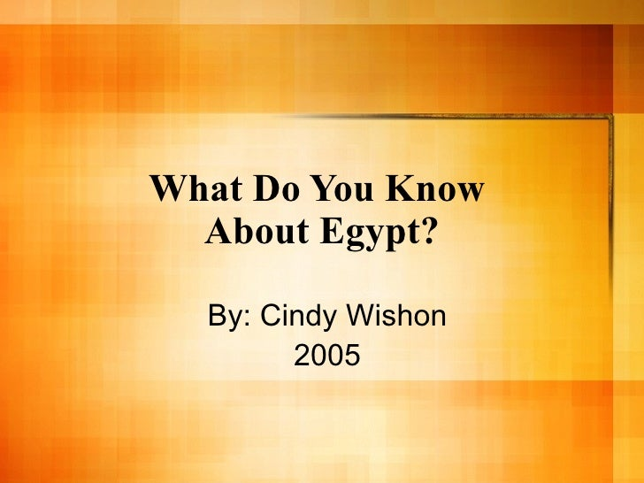 What Do You Know  About Egypt? By: Cindy Wishon 2005