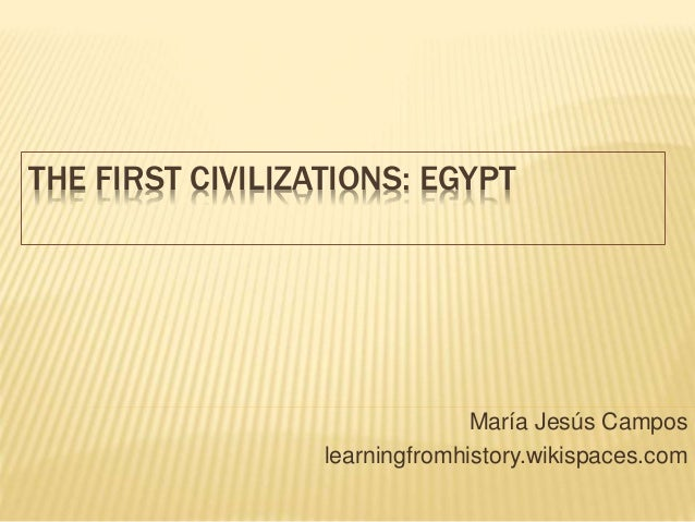 THE FIRST CIVILIZATIONS: EGYPT María Jesús Campos learningfromhistory.wikispaces.com