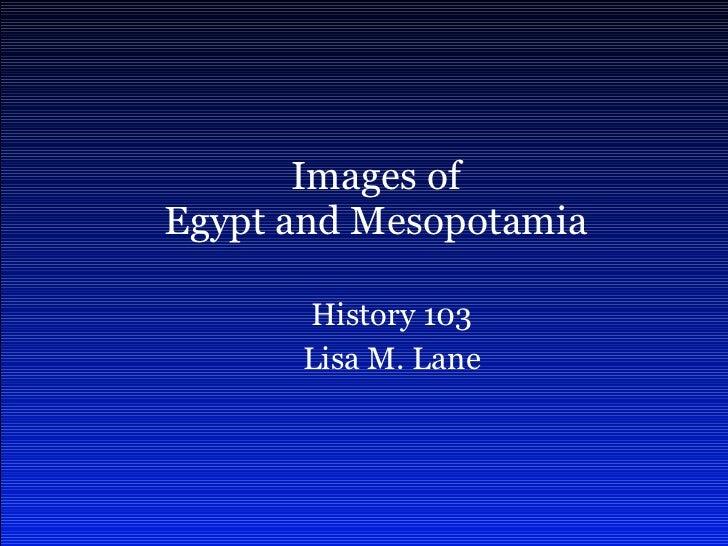 History 103 Lisa M. Lane Images of Egypt and Mesopotamia