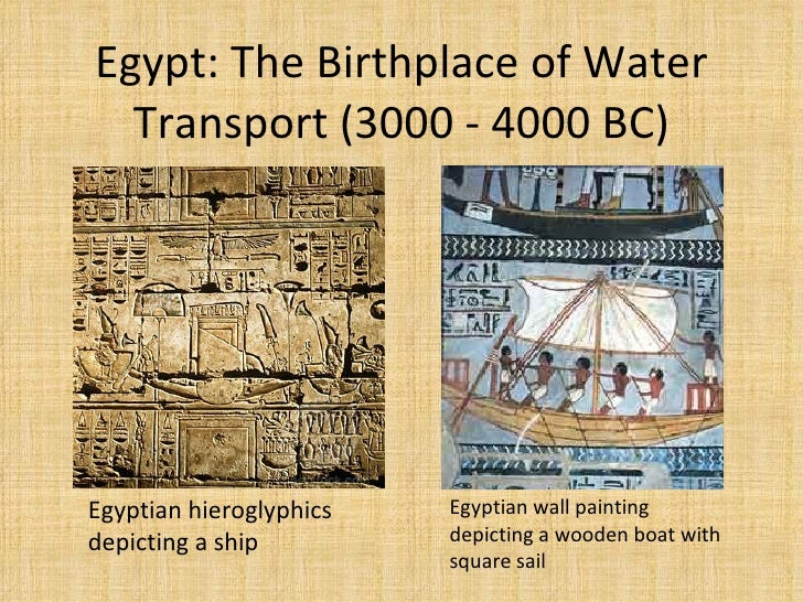Egypt: The Birthplace of Water Transport (3000 - 4000 BC) Egyptian hieroglyphics depicting a ship Egyptian wall painting d...