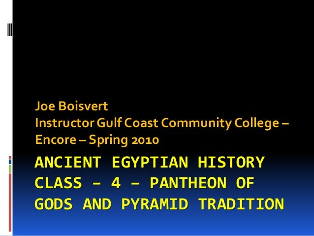 ANCIENT EGYPTIAN HISTORY CLASS – 4 – PANTHEON OF GODS AND PYRAMID TRADITION Joe Boisvert Instructor Gulf Coast Community C...