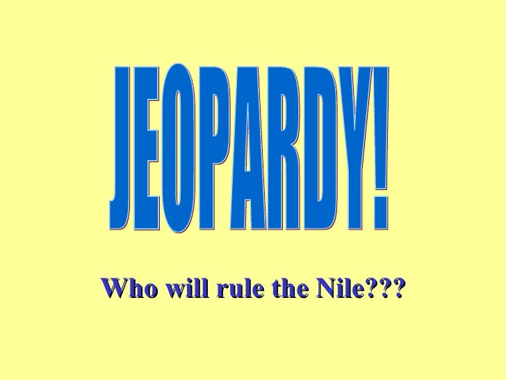 Who will rule the Nile??? JEOPARDY!