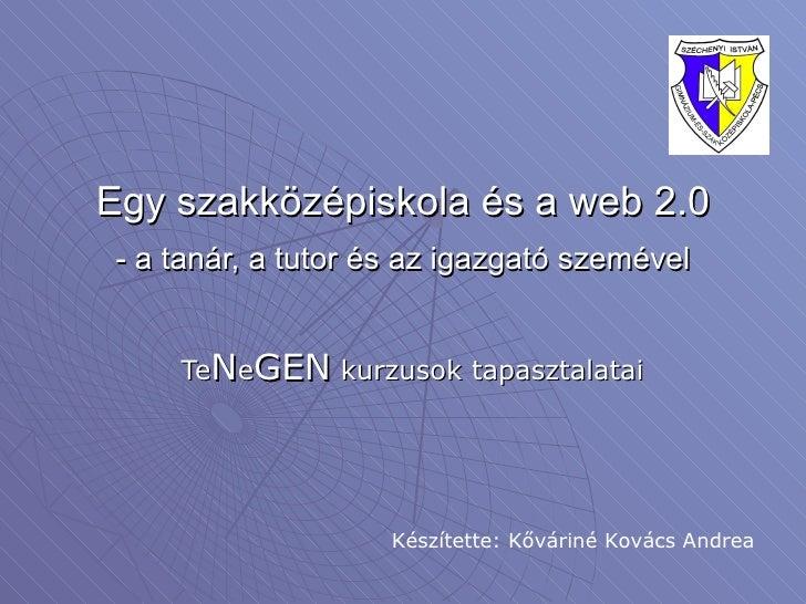 Egy szakközépiskola és a web 2.0 - a tanár, a tutor és az igazgató szemével Te N e GEN  kurzusok tapasztalatai Készítette:...