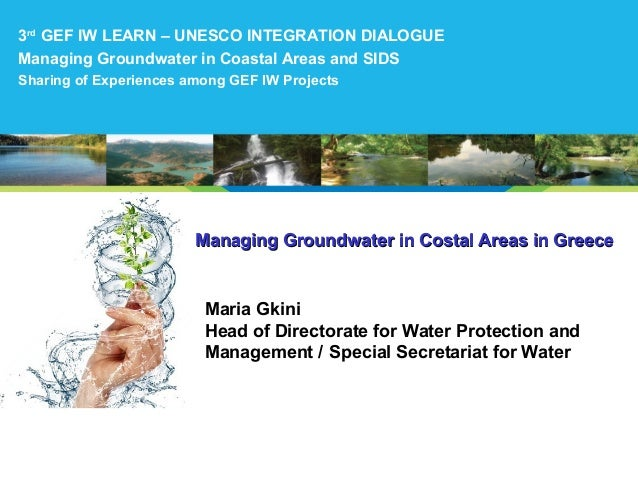 Managing Groundwater in Costal Areas in GreeceManaging Groundwater in Costal Areas in Greece Maria Gkini Head of Directora...