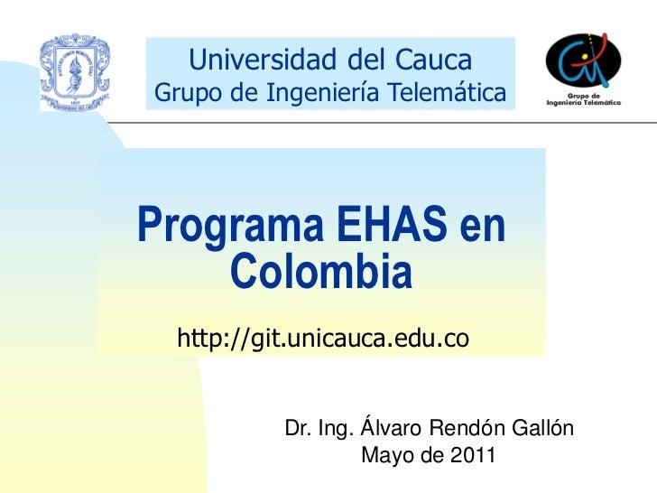 Universidad del CaucaGrupo de Ingeniería TelemáticaPrograma EHAS en    Colombia http://git.unicauca.edu.co           Dr. I...