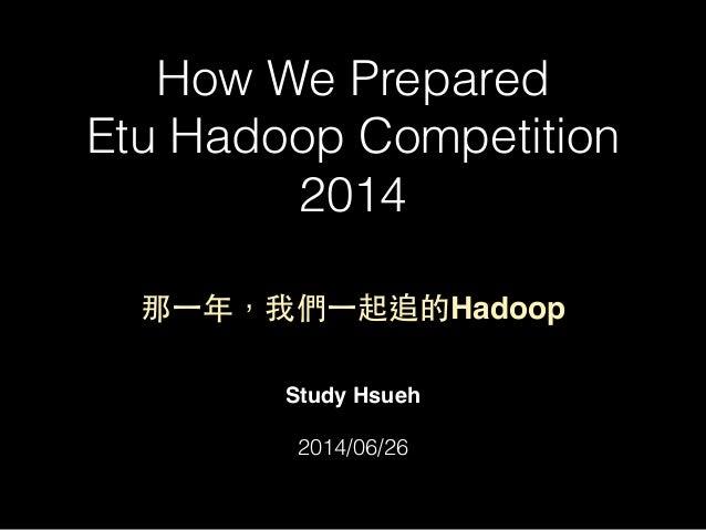 How We Prepared Etu Hadoop Competition 2014 Study Hsueh! ! 2014/06/26 那⼀一年,我們⼀一起追的Hadoop