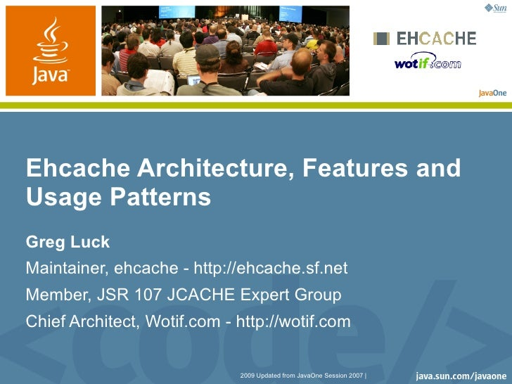 Ehcache Architecture, Features and Usage Patterns Greg Luck Maintainer, ehcache - http://ehcache.sf.net Member, JSR 107 JC...