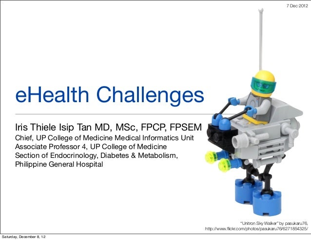 7 Dec 2012       eHealth Challenges       Iris Thiele Isip Tan MD, MSc, FPCP, FPSEM       Chief, UP College of Medicine Me...