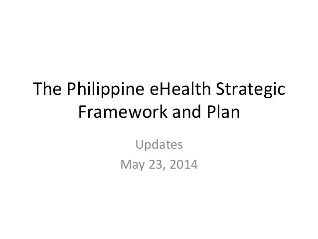 The Philippines eHealth Strategic Framework and Plan (Updates as of May 23, 2014)