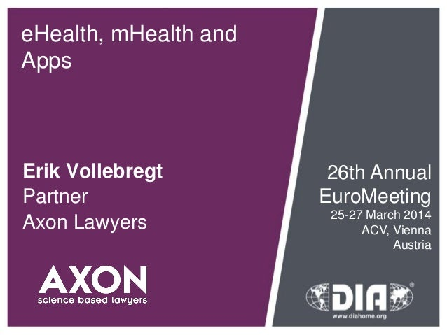 eHealth, mHealth and Apps Erik Vollebregt Partner Axon Lawyers 26th Annual EuroMeeting 25-27 March 2014 ACV, Vienna Austria