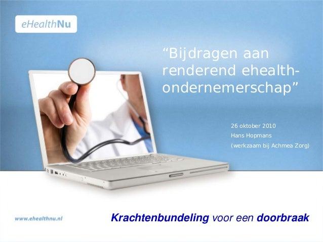 """26 oktober 2010 Hans Hopmans (werkzaam bij Achmea Zorg) Krachtenbundeling voor een doorbraak """"Bijdragen aan renderend ehea..."""