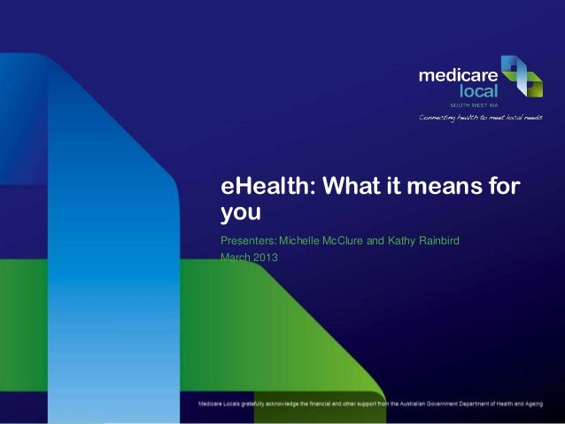 eHealth: What it means foryouPresenters: Michelle McClure and Kathy RainbirdMarch 2013