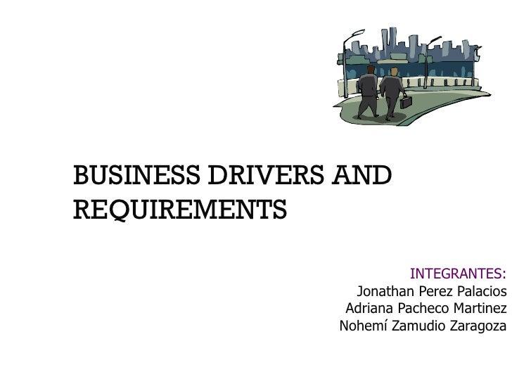 BUSINESS DRIVERS AND REQUIREMENTS INTEGRANTES: Jonathan Perez Palacios Adriana Pacheco Martinez Nohemí Zamudio Zaragoza
