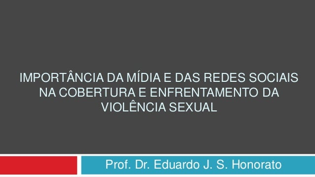 IMPORTÂNCIA DA MÍDIA E DAS REDES SOCIAIS NA COBERTURA E ENFRENTAMENTO DA VIOLÊNCIA SEXUAL Prof. Dr. Eduardo J. S. Honorato