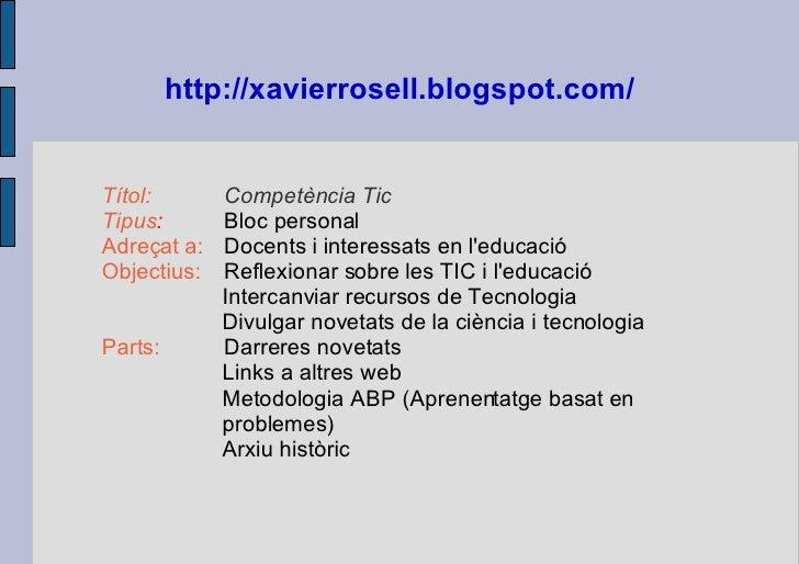 http://xavierrosell.blogspot.com/   <ul><ul><li>Títol:   Competència Tic </li></ul></ul><ul><ul><li>Tipus :  Bloc personal...