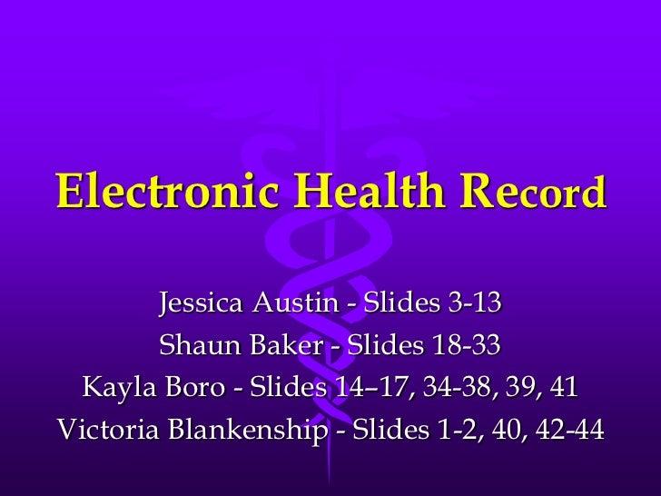 Electronic Health Record<br />Jessica Austin - Slides 3-13<br />Shaun Baker - Slides 18-33<br />Kayla Boro - Slides 14–17,...