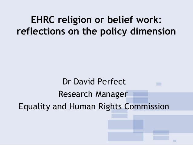 EHRC religion or belief work: reflections on the policy dimension Dr David Perfect Research Manager Equality and Human Rig...