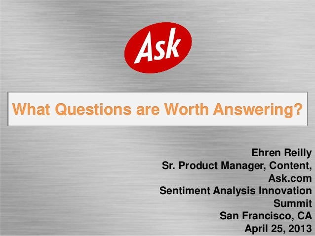 What Questions are Worth Answering?Ehren ReillySr. Product Manager, Content,Ask.comSentiment Analysis InnovationSummitSan ...