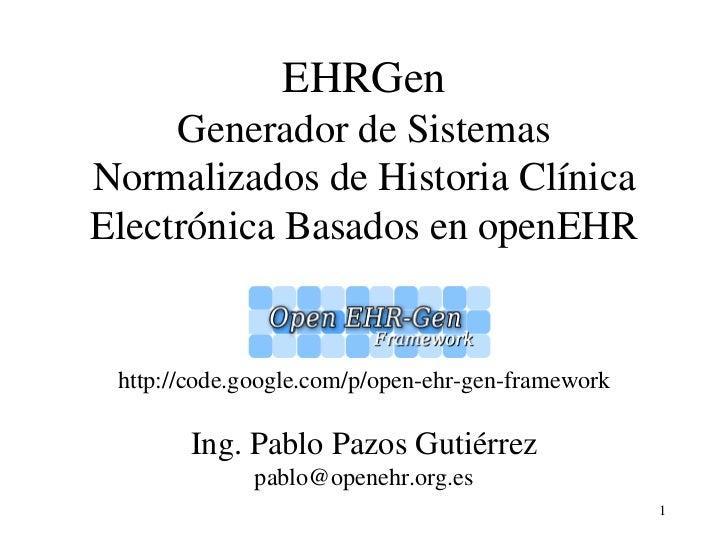 EHRGen     Generador de SistemasNormalizados de Historia ClínicaElectrónica Basados en openEHR http://code.google.com/p/op...