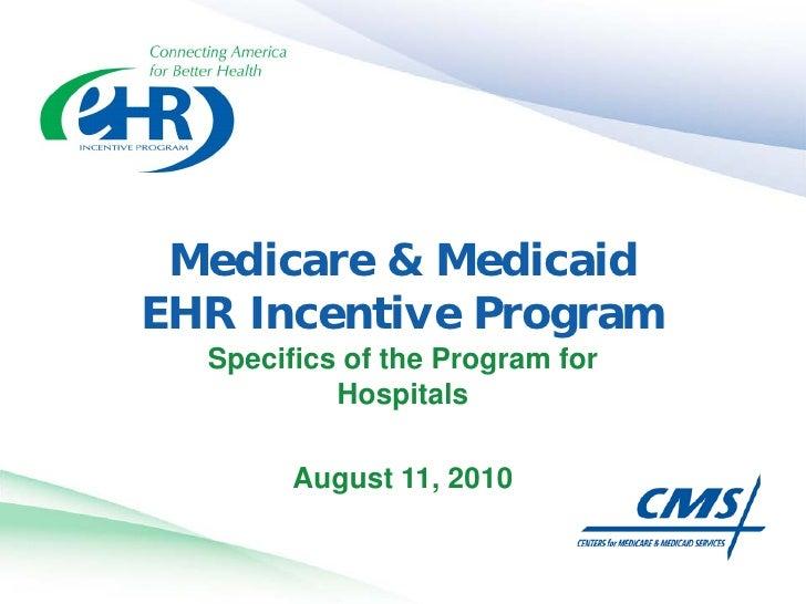 Medicare & Medicaid EHR Incentive Program   Specifics of the Program for            Hospitals          August 11, 2010
