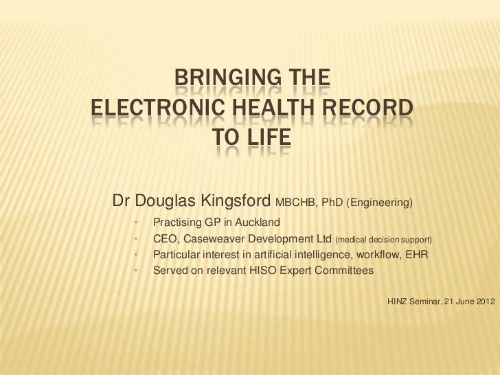 BRINGING THEELECTRONIC HEALTH RECORD         TO LIFE Dr Douglas Kingsford MBCHB, PhD (Engineering)    •   Practising GP in...
