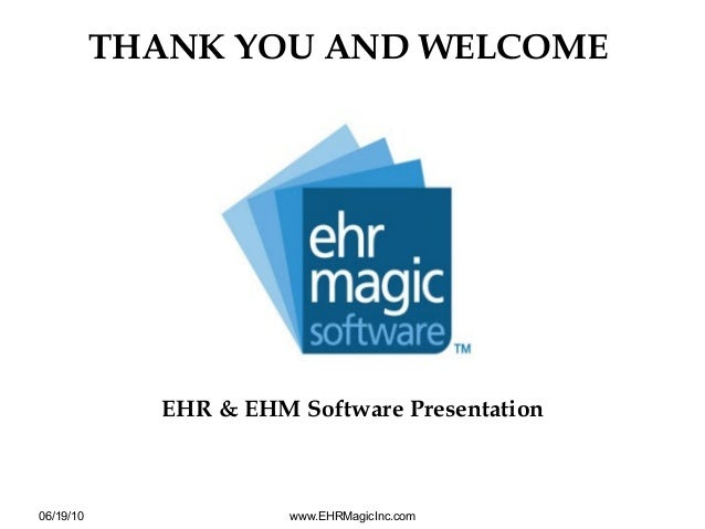 EHR & EHM Software PresentationTHANK YOU AND WELCOME06/19/10 www.EHRMagicInc.com