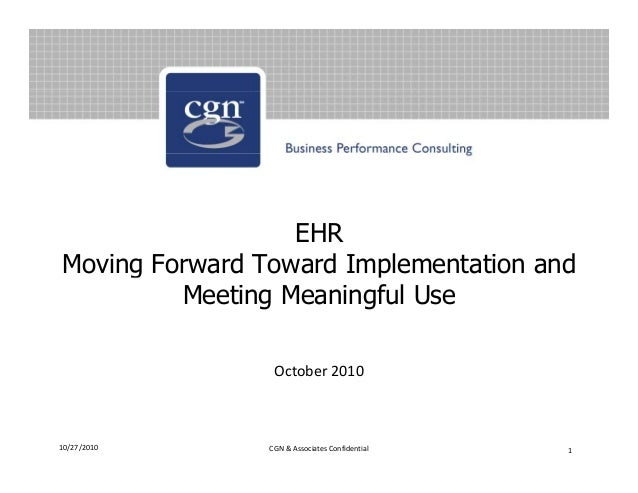 EHR Moving Forward Toward Implementation andg p Meeting Meaningful Use October 2010 10/27/2010 1CGN & Associates Confident...