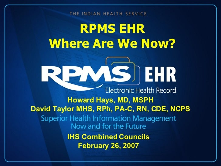 Howard Hays, MD, MSPH David Taylor MHS, RPh, PA-C, RN, CDE, NCPS RPMS EHR Where Are We Now? IHS Combined Councils February...