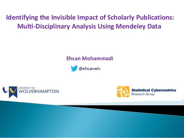 Identifying the Invisible Impact of Scholarly Publications: A Multi-Disciplinary Analysis Using Altmetrics - Ehsan Mohammadi, Ph.D. Candidate, Wolverhampton University