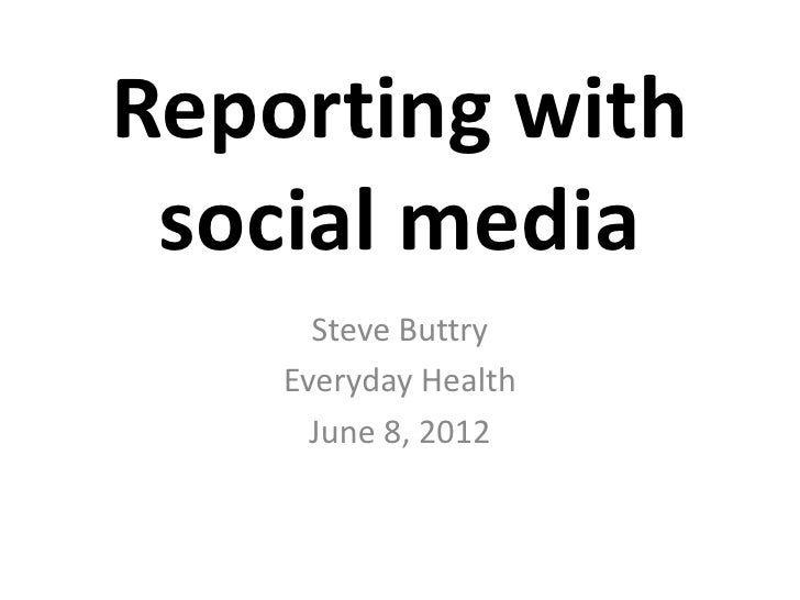Reporting with social media      Steve Buttry    Everyday Health      June 8, 2012