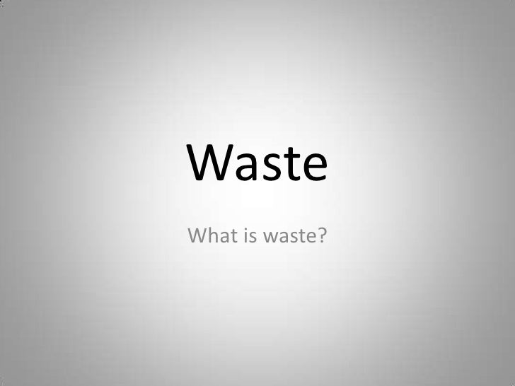 Waste<br />What is waste?<br />