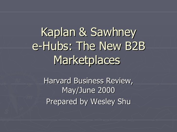 Kaplan & Sawhney e-Hubs: The New B2B Marketplaces  Harvard Business Review, May/June 2000 Prepared by Wesley Shu