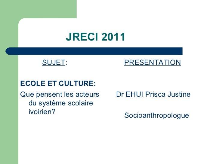 JRECI 2011 <ul><li>SUJET : </li></ul><ul><li>ECOLE ET CULTURE: </li></ul><ul><li>Que pensent les acteurs du système scolai...