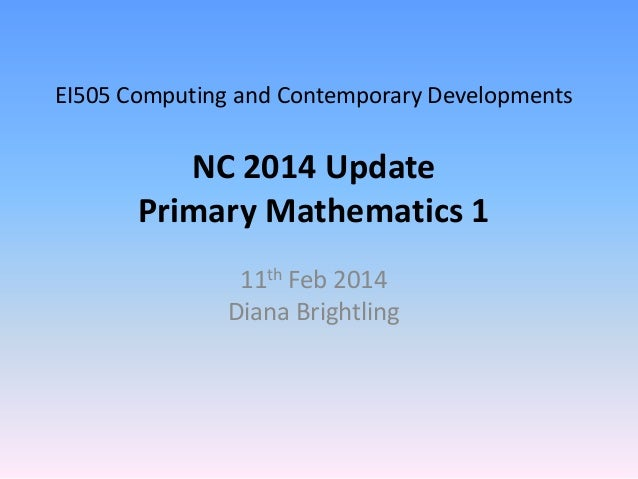 EI505 Computing and Contemporary Developments  NC 2014 Update Primary Mathematics 1 11th Feb 2014 Diana Brightling
