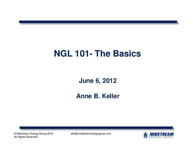 NGL 101- The Basics                                        June 6, 2012                                      Anne B. Kelle...
