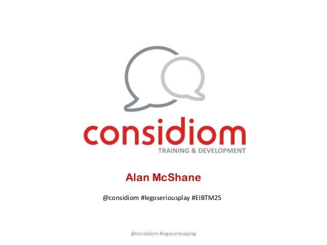 Alan McShane@considiom #legoseriousplay #EIBTM25        @considiom #legoseriousplay