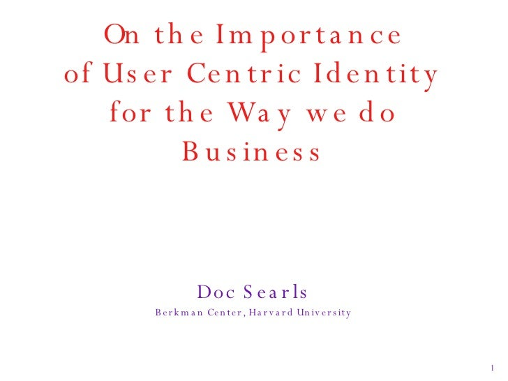 On the Importance of User Centric Identity for the Way we do Business <ul><li>Doc Searls </li></ul><ul><li>Berkman Center,...