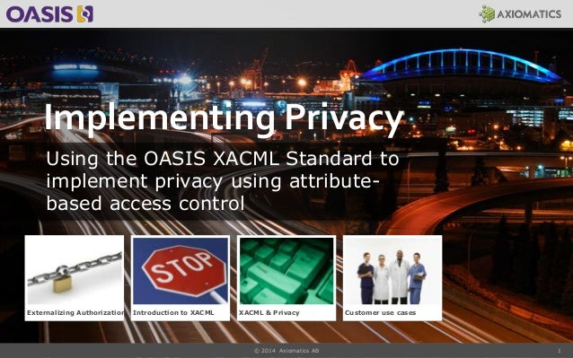1 Implementing Privacy Using the OASIS XACML Standard to implement privacy using attribute- based access control Externali...