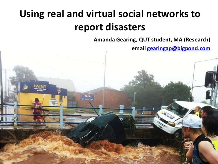 Using real and virtual social networks to report disasters<br />Amanda Gearing, QUT student, MA (Research)<br />email gear...