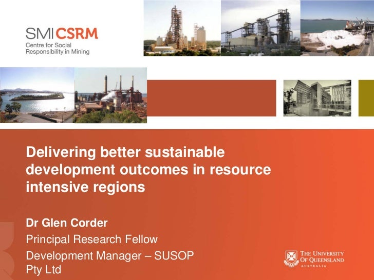 Delivering better sustainabledevelopment outcomes in resourceintensive regionsDr Glen CorderPrincipal Research FellowDevel...