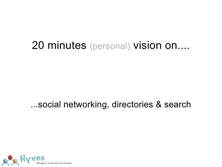 20 minutes  (personal)  vision on.... ...social networking, directories & search