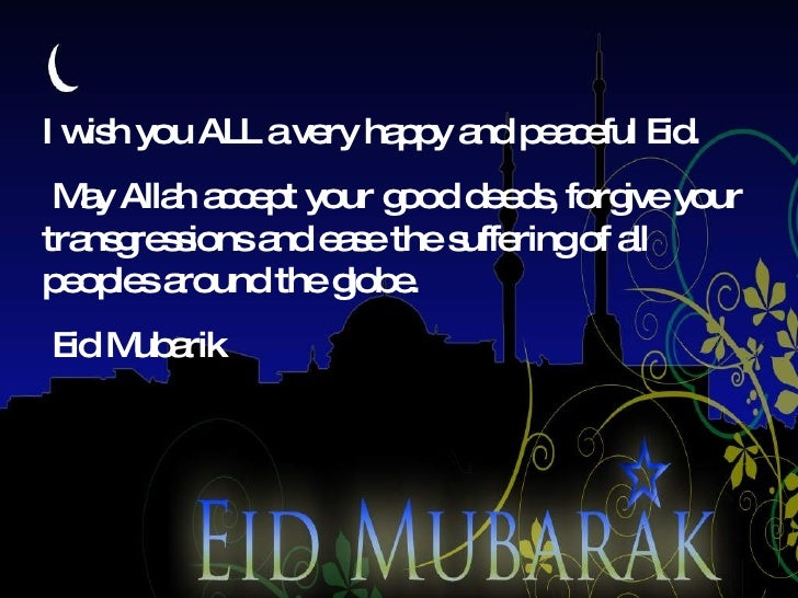 I wish you ALL a very happy and peaceful Eid. May Allah accept your good deeds, forgive your transgressions and ease the s...