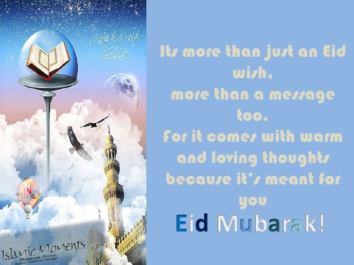 Its more than just an Eid wish,more than a message too.For it comes with warm and loving thoughtsbecause it's meant for yo...