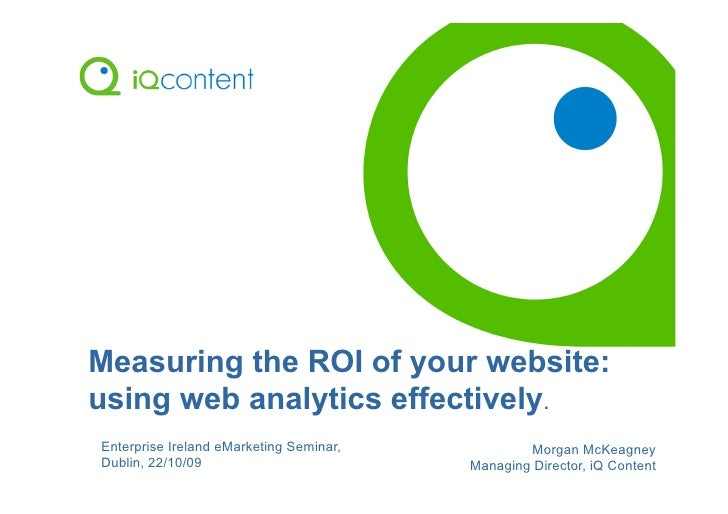 Measuring the ROI of your website: using web analytics effectively. Enterprise Ireland eMarketing Seminar,           Morga...