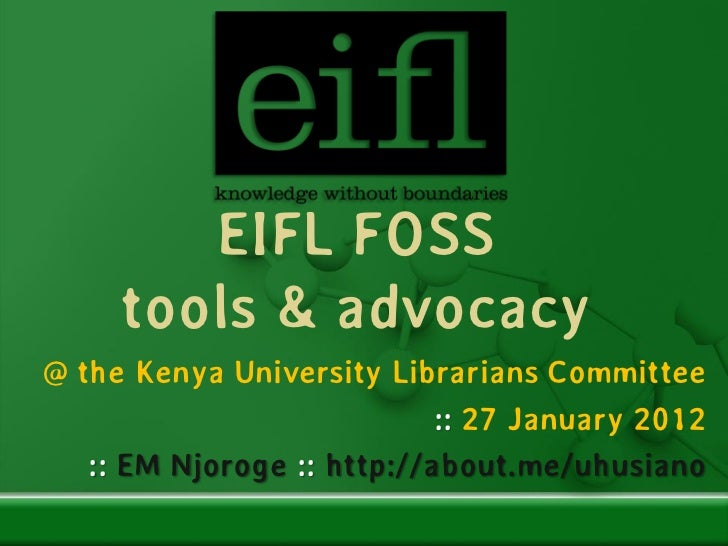 EIFL FOSS     tools & advocacy@ the Kenya University Librarians Committee                            :: 27 January 2012   ...