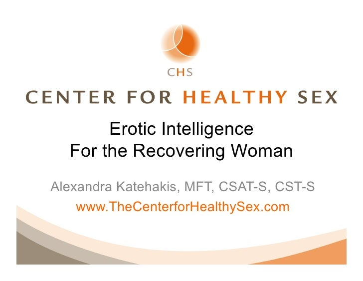 Erotic Intelligence  For the Recovering WomanAlexandra Katehakis, MFT, CSAT-S, CST-S    www.TheCenterforHealthySex.com